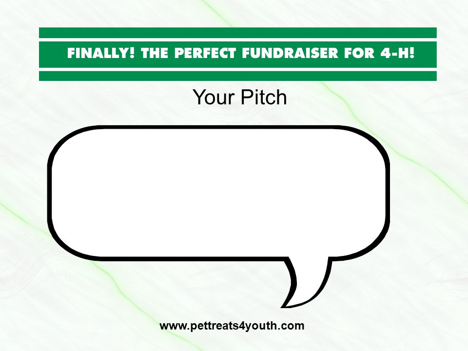 Your Pitch www.pettreats4youth.com I'm selling pet treats for my 4-H club to raise money so I can go to camp.