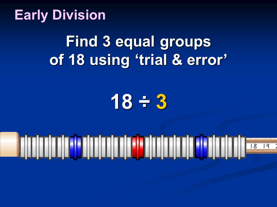 Find 3 equal groups of 18 using 'trial & error' 18 ÷ 3 Early Division