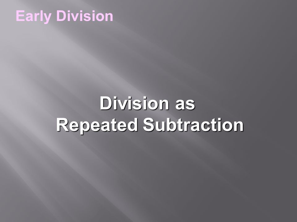Division as Repeated Subtraction Repeated Subtraction Early Division