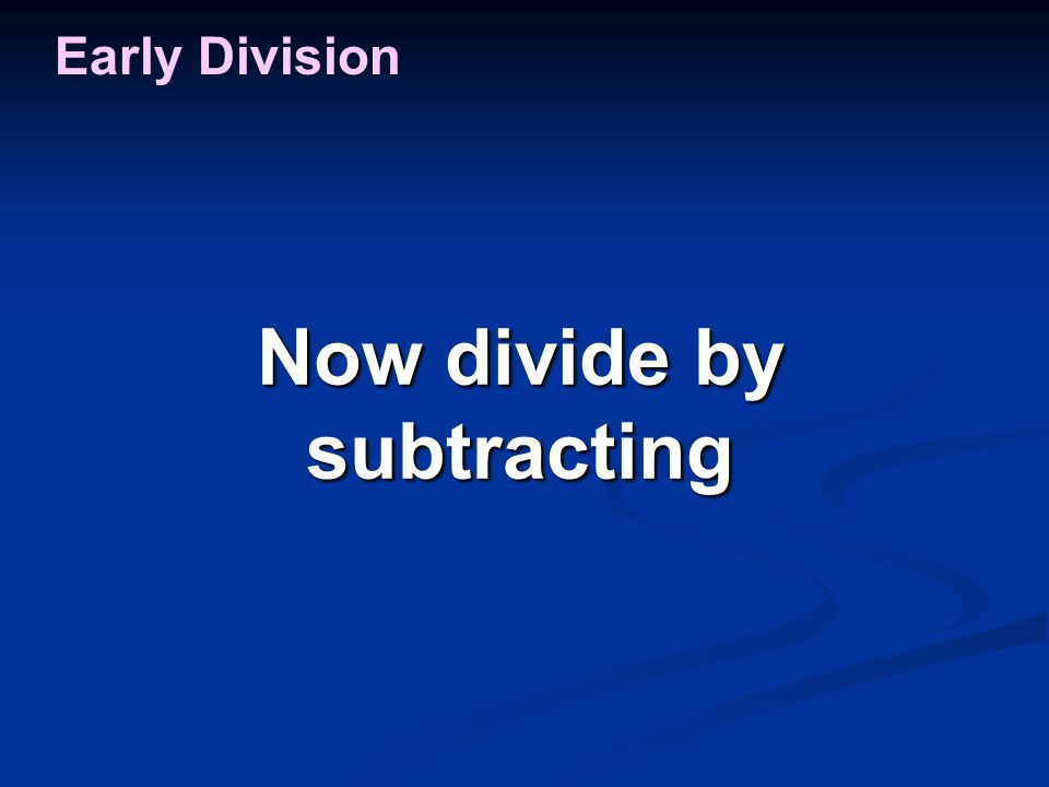 Now divide by subtracting Early Division