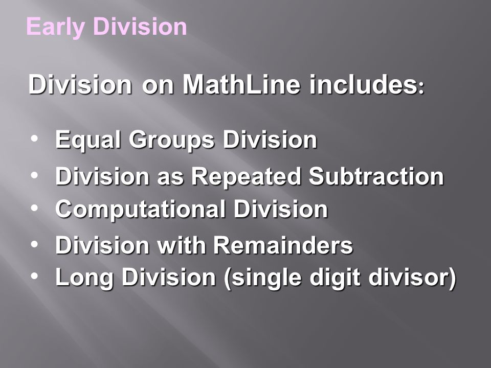 Equal Groups Division Division as Repeated Subtraction Computational Division Division with Remainders Division on MathLine includes : Division on MathLine includes : Long Division (single digit divisor) Early Division