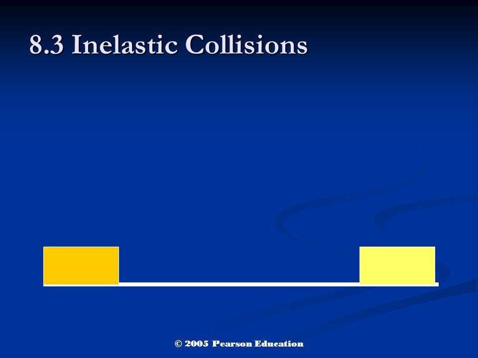 8.3 Inelastic Collisions © 2005 Pearson Education