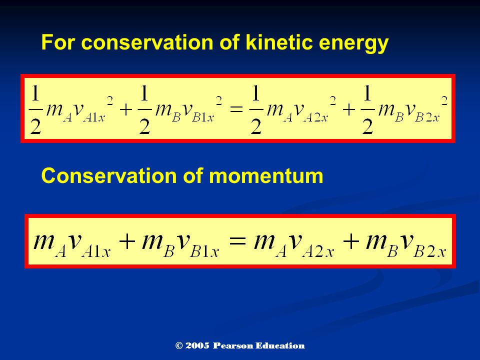 For conservation of kinetic energy Conservation of momentum © 2005 Pearson Education