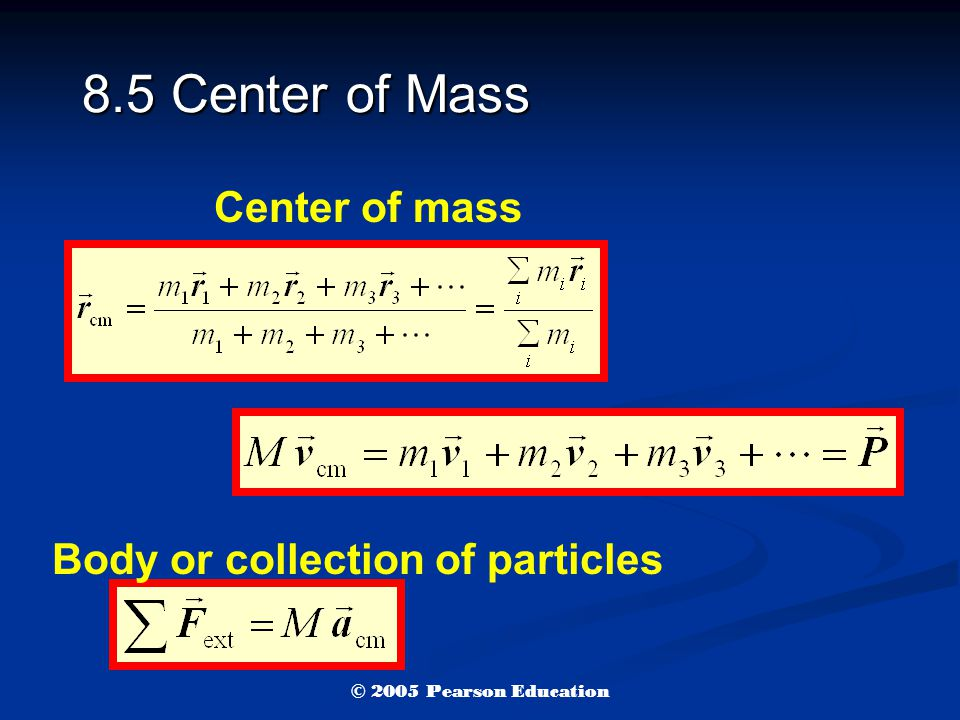 8.5 Center of Mass Center of mass Body or collection of particles © 2005 Pearson Education