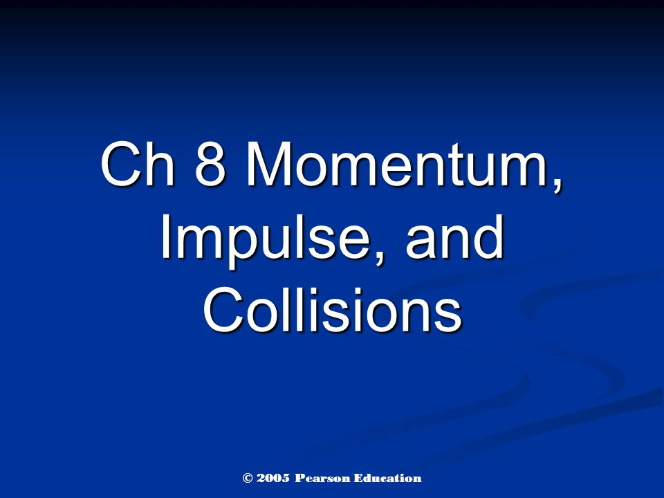 Ch 8 Momentum, Impulse, and Collisions © 2005 Pearson Education