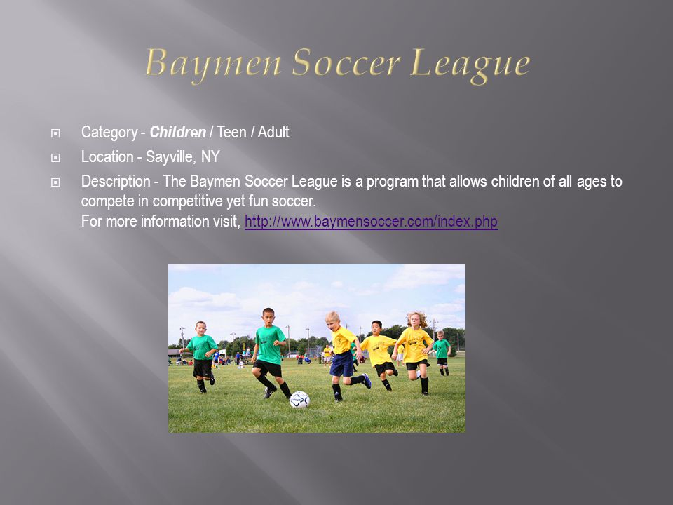  Category - Children / Teen / Adult  Location - Sayville, NY  Description - The Baymen Soccer League is a program that allows children of all ages to compete in competitive yet fun soccer.