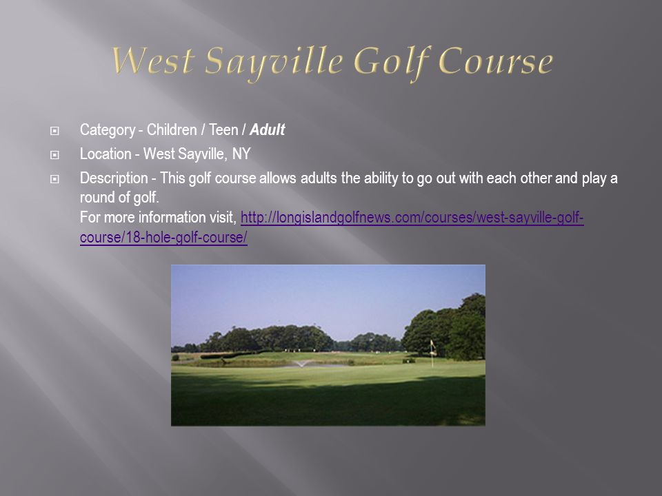  Category - Children / Teen / Adult  Location - West Sayville, NY  Description - This golf course allows adults the ability to go out with each other and play a round of golf.