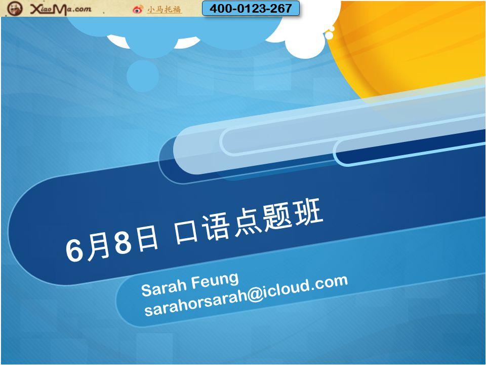 6 月 8 日 口语点题班 Sarah Feung sarahorsarah@icloud.com 400-0123-267