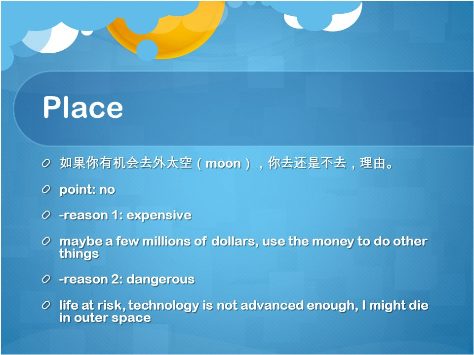 Place 如果你有机会去外太空( moon ),你去还是不去,理由。 point: no -reason 1: expensive maybe a few millions of dollars, use the money to do other things -reason 2: dangerous life at risk, technology is not advanced enough, I might die in outer space