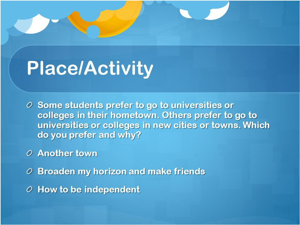 Place/Activity Some students prefer to go to universities or colleges in their hometown.