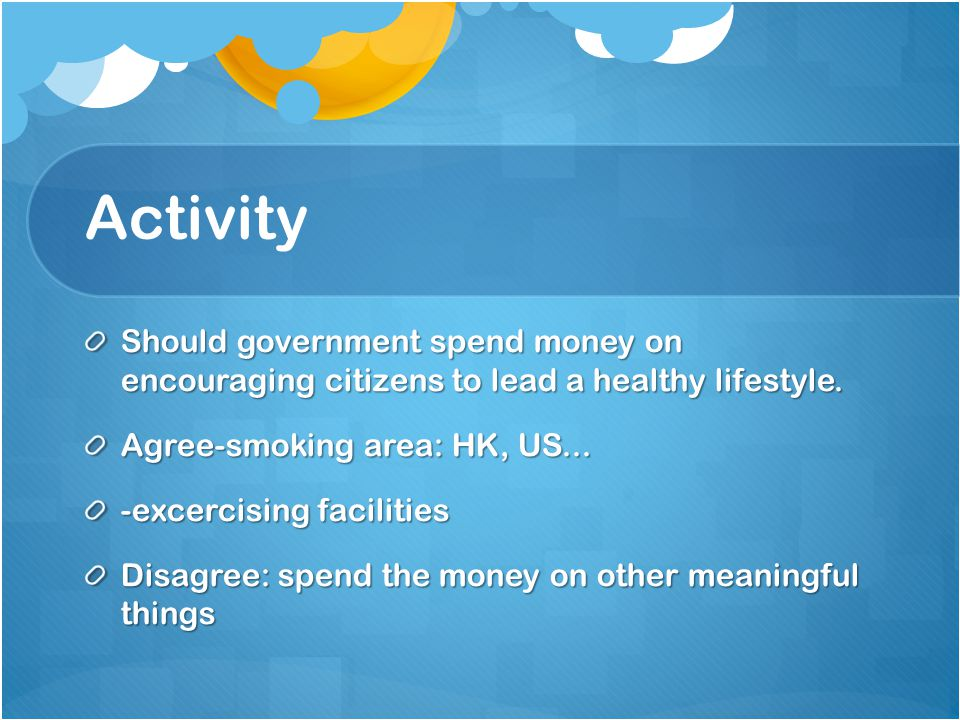 Activity Should government spend money on encouraging citizens to lead a healthy lifestyle.
