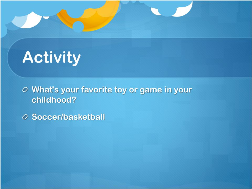 Activity What s your favorite toy or game in your childhood Soccer/basketball