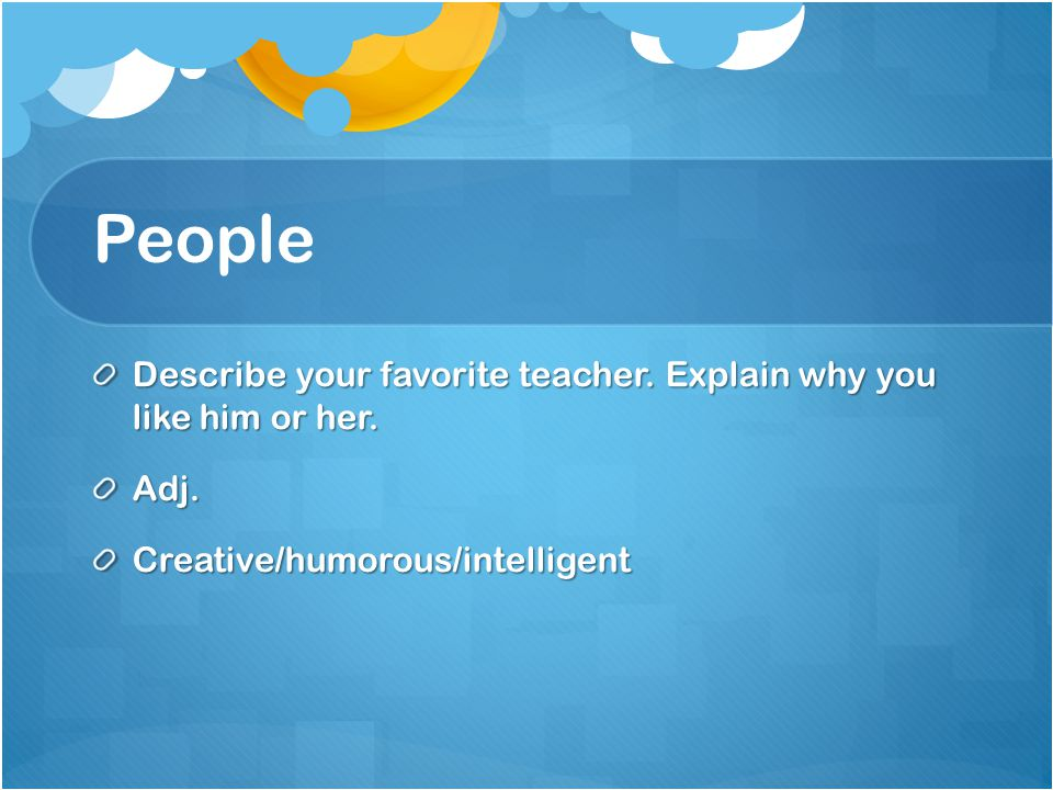 People Describe your favorite teacher. Explain why you like him or her.
