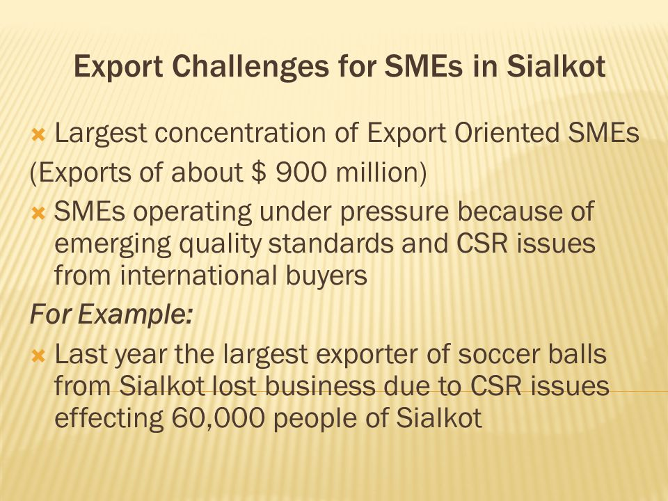 Export Challenges for SMEs in Sialkot  Largest concentration of Export Oriented SMEs (Exports of about $ 900 million)  SMEs operating under pressure because of emerging quality standards and CSR issues from international buyers For Example:  Last year the largest exporter of soccer balls from Sialkot lost business due to CSR issues effecting 60,000 people of Sialkot