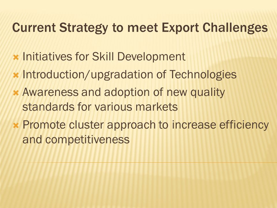 Current Strategy to meet Export Challenges  Initiatives for Skill Development  Introduction/upgradation of Technologies  Awareness and adoption of new quality standards for various markets  Promote cluster approach to increase efficiency and competitiveness