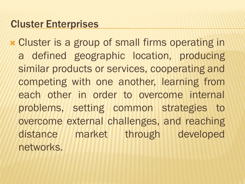  Cluster is a group of small firms operating in a defined geographic location, producing similar products or services, cooperating and competing with one another, learning from each other in order to overcome internal problems, setting common strategies to overcome external challenges, and reaching distance market through developed networks.