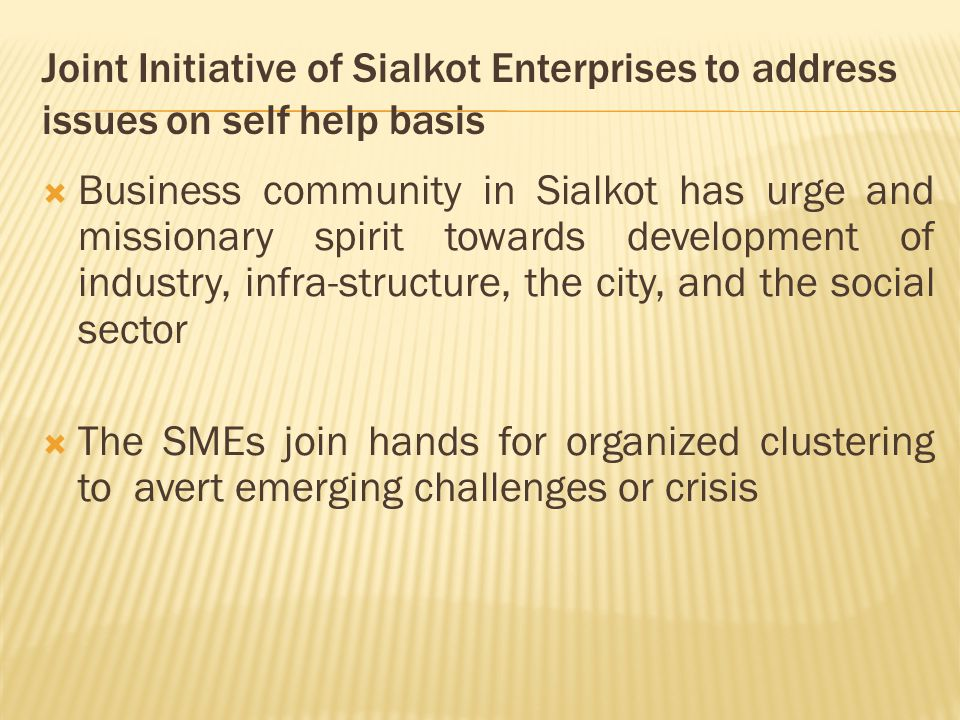 Joint Initiative of Sialkot Enterprises to address issues on self help basis  Business community in Sialkot has urge and missionary spirit towards development of industry, infra-structure, the city, and the social sector  The SMEs join hands for organized clustering to avert emerging challenges or crisis