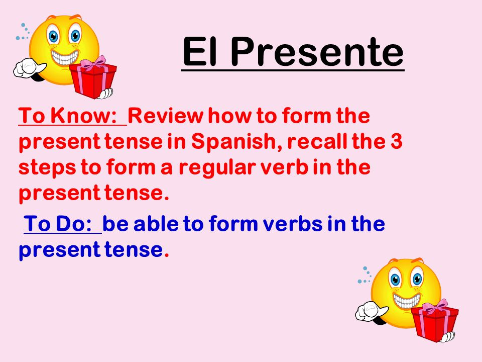 El Presente To Know: Review how to form the present tense in Spanish, recall the 3 steps to form a regular verb in the present tense.