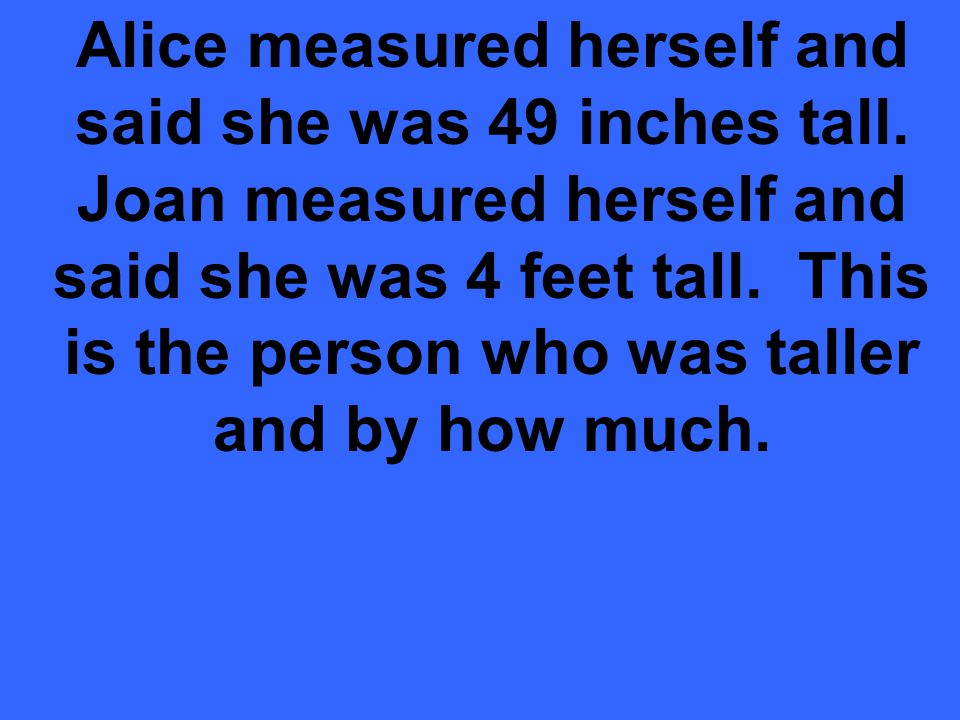 Alice measured herself and said she was 49 inches tall.