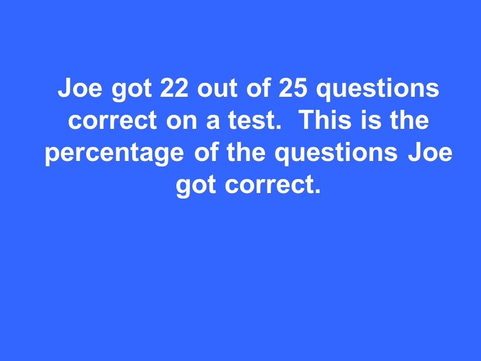 Joe got 22 out of 25 questions correct on a test.