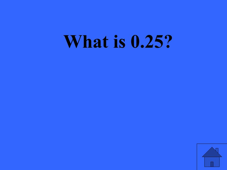 What is 0.25?