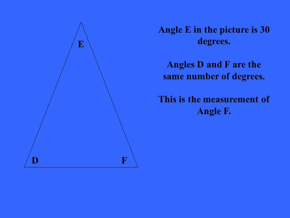 DF E Angle E in the picture is 30 degrees. Angles D and F are the same number of degrees.
