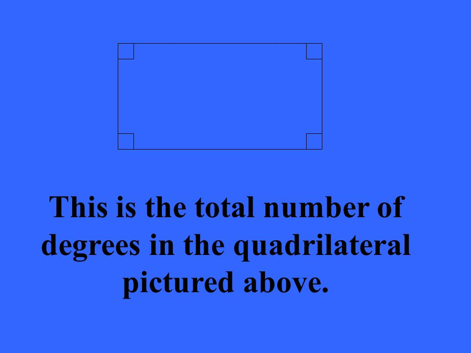 This is the total number of degrees in the quadrilateral pictured above.
