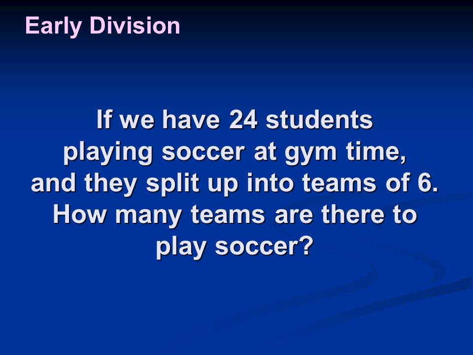 If we have 24 students playing soccer at gym time, and they split up into teams of 6. How many teams are there to play soccer? Early Division