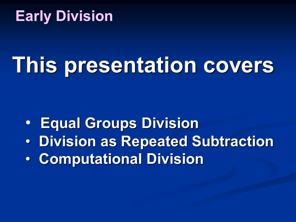 This presentation covers Early Division Equal Groups Division Division as Repeated Subtraction Division as Repeated Subtraction Computational Division
