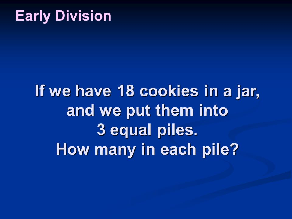 If we have 18 cookies in a jar, and we put them into 3 equal piles. How many in each pile? Early Division