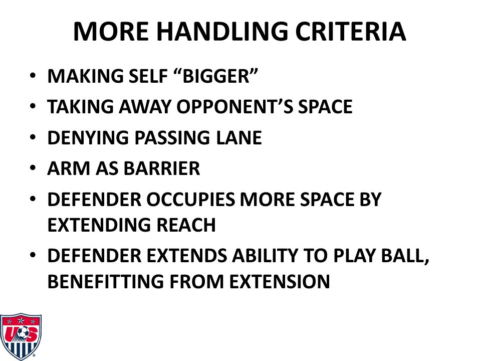 MORE HANDLING CRITERIA MAKING SELF BIGGER TAKING AWAY OPPONENT'S SPACE DENYING PASSING LANE ARM AS BARRIER DEFENDER OCCUPIES MORE SPACE BY EXTENDING REACH DEFENDER EXTENDS ABILITY TO PLAY BALL, BENEFITTING FROM EXTENSION
