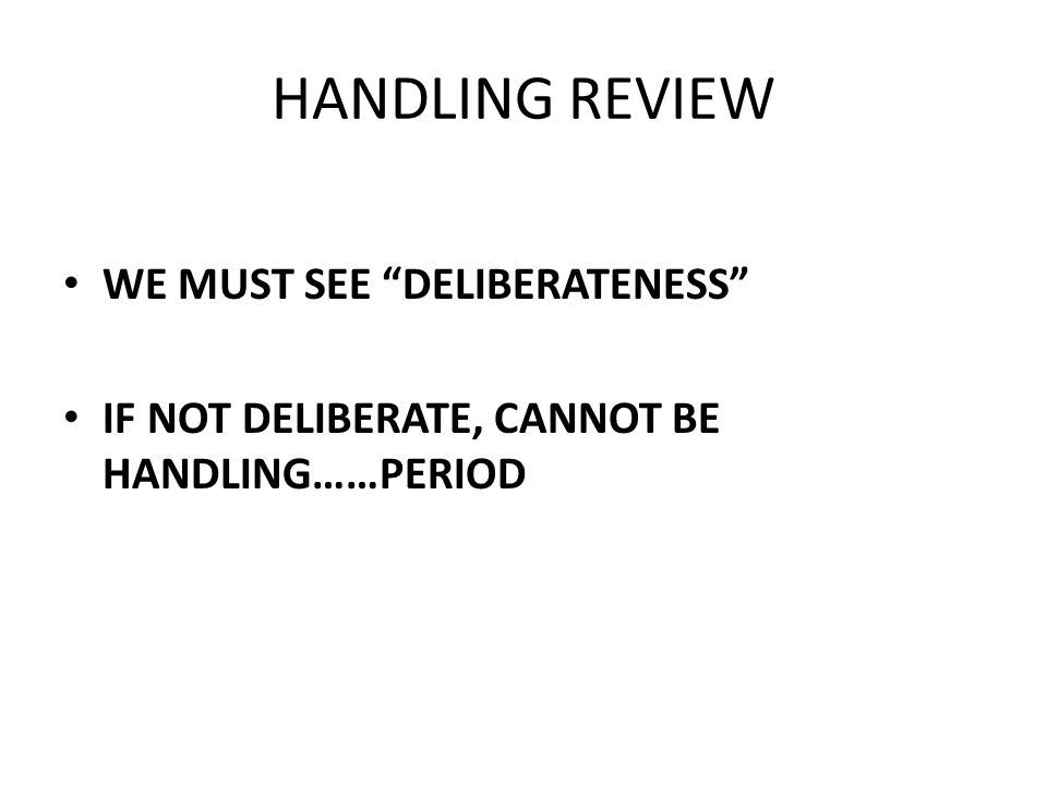 HANDLING REVIEW WE MUST SEE DELIBERATENESS IF NOT DELIBERATE, CANNOT BE HANDLING……PERIOD