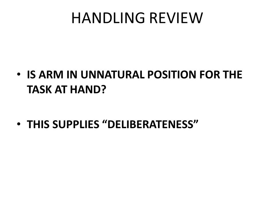 HANDLING REVIEW IS ARM IN UNNATURAL POSITION FOR THE TASK AT HAND? THIS SUPPLIES DELIBERATENESS