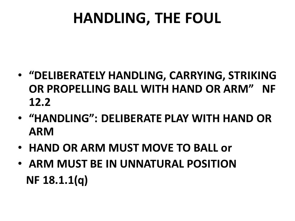 HANDLING, THE FOUL DELIBERATELY HANDLING, CARRYING, STRIKING OR PROPELLING BALL WITH HAND OR ARM NF 12.2 HANDLING : DELIBERATE PLAY WITH HAND OR ARM HAND OR ARM MUST MOVE TO BALL or ARM MUST BE IN UNNATURAL POSITION NF 18.1.1(q)
