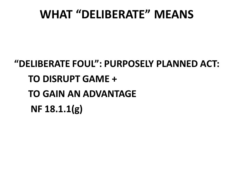 WHAT DELIBERATE MEANS DELIBERATE FOUL : PURPOSELY PLANNED ACT: TO DISRUPT GAME + TO GAIN AN ADVANTAGE NF 18.1.1(g)