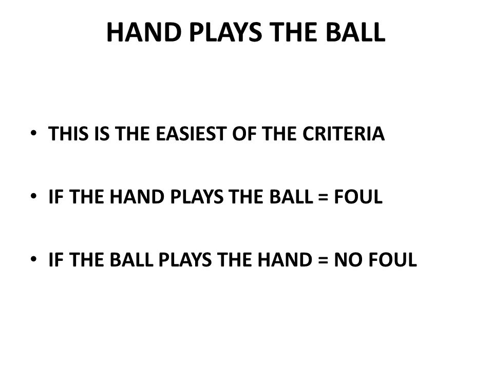 HAND PLAYS THE BALL THIS IS THE EASIEST OF THE CRITERIA IF THE HAND PLAYS THE BALL = FOUL IF THE BALL PLAYS THE HAND = NO FOUL