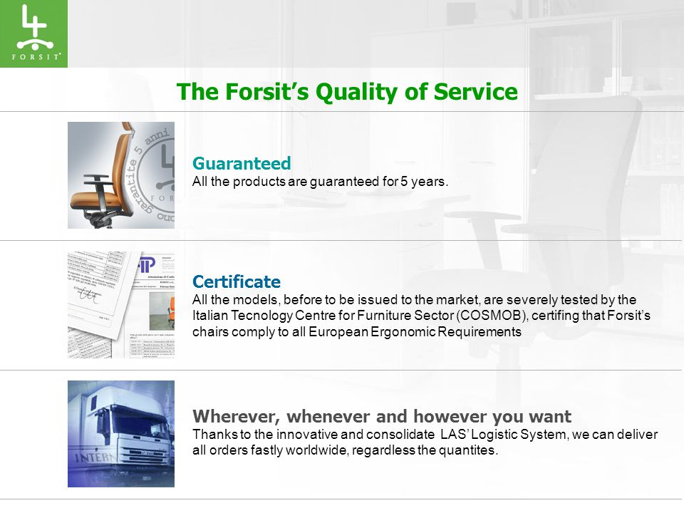 The Forsit's Quality of Service Certificate All the models, before to be issued to the market, are severely tested by the Italian Tecnology Centre for Furniture Sector (COSMOB), certifing that Forsit's chairs comply to all European Ergonomic Requirements Wherever, whenever and however you want Thanks to the innovative and consolidate LAS' Logistic System, we can deliver all orders fastly worldwide, regardless the quantites.