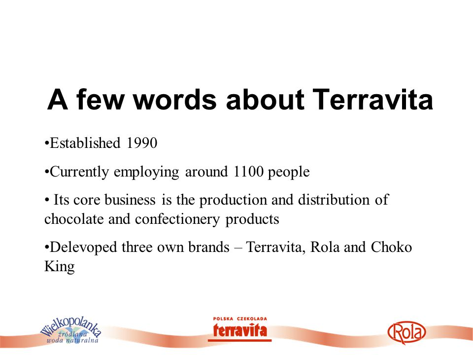 A few words about Terravita Established 1990 Currently employing around 1100 people Its core business is the production and distribution of chocolate and confectionery products Delevoped three own brands – Terravita, Rola and Choko King