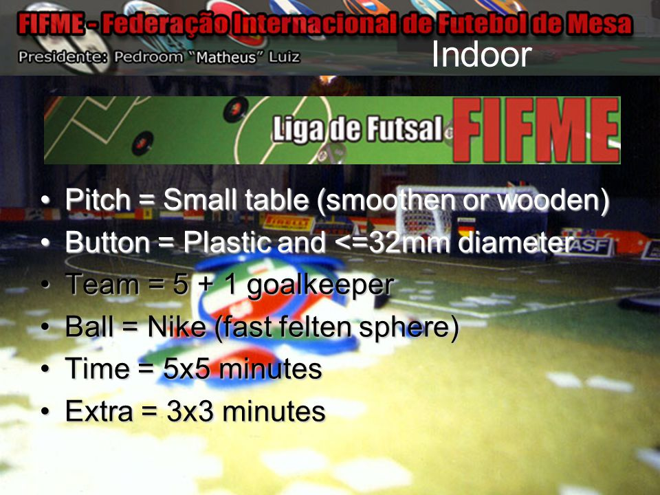Indoor Pitch = Small table (smoothen or wooden)Pitch = Small table (smoothen or wooden) Button = Plastic and <=32mm diameterButton = Plastic and <=32m