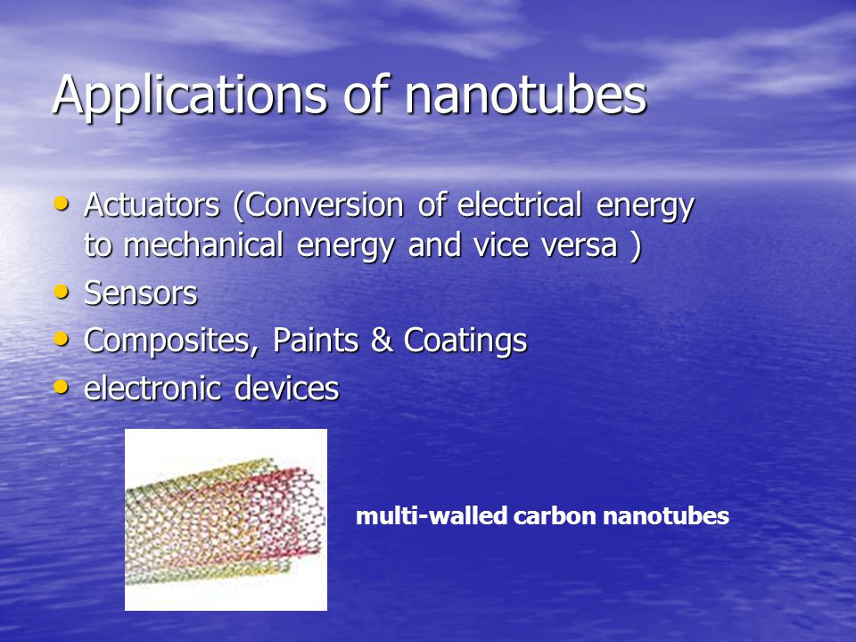 Applications of nanotubes Actuators (Conversion of electrical energy to mechanical energy and vice versa ) Actuators (Conversion of electrical energy to mechanical energy and vice versa ) Sensors Sensors Composites, Paints & Coatings Composites, Paints & Coatings electronic devices electronic devices multi-walled carbon nanotubes