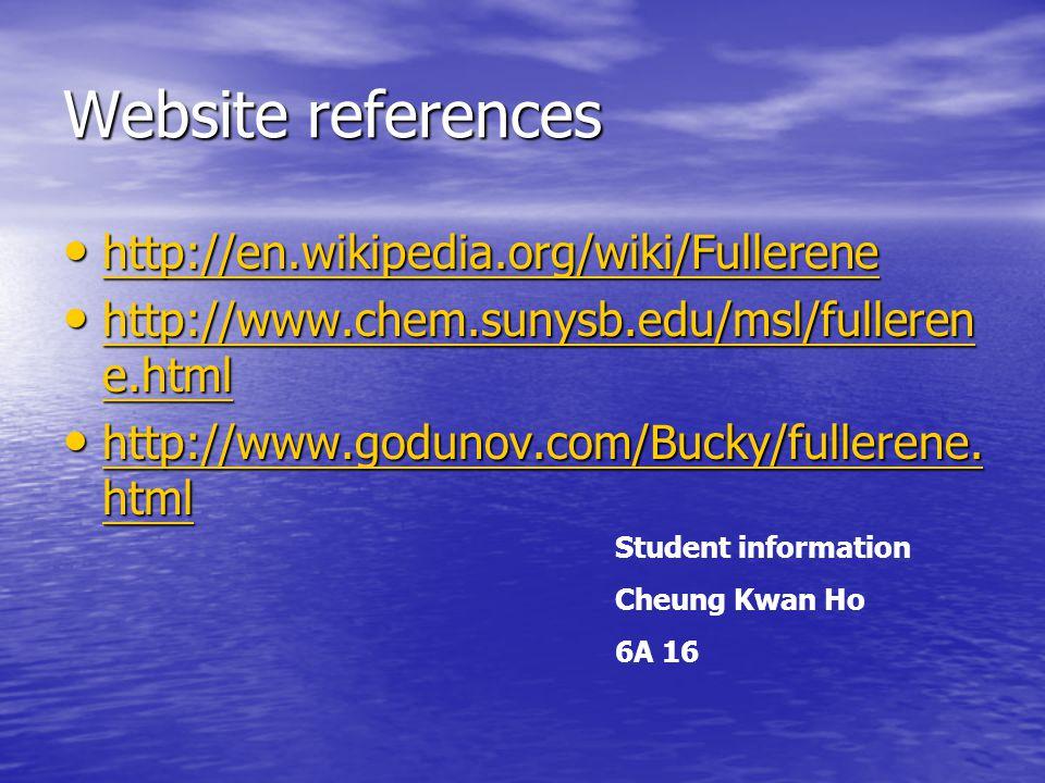 Website references http://en.wikipedia.org/wiki/Fullerene http://en.wikipedia.org/wiki/Fullerene http://en.wikipedia.org/wiki/Fullerene http://www.chem.sunysb.edu/msl/fulleren e.html http://www.chem.sunysb.edu/msl/fulleren e.html http://www.chem.sunysb.edu/msl/fulleren e.html http://www.chem.sunysb.edu/msl/fulleren e.html http://www.godunov.com/Bucky/fullerene.