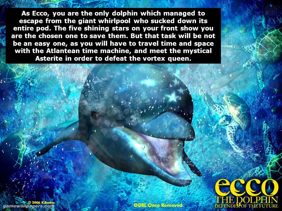 DGBL Once Removed 15 © 2006 K.Becker As Ecco, you are the only dolphin which managed to escape from the giant whirlpool who sucked down its entire pod.