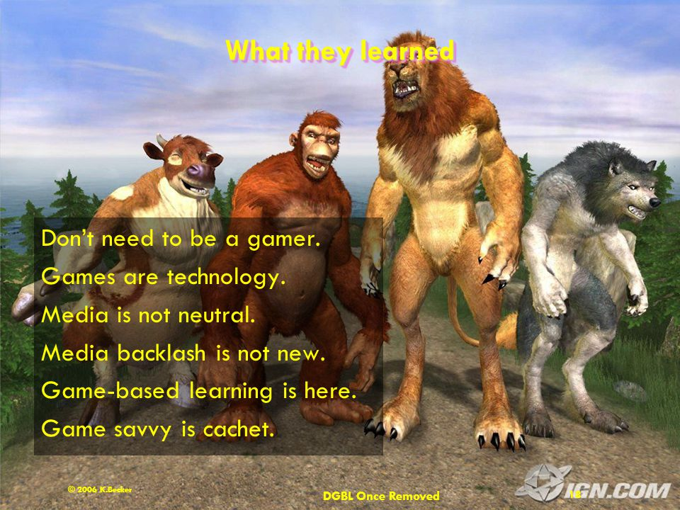 DGBL Once Removed 18 © 2006 K.Becker What they learned Don't need to be a gamer.