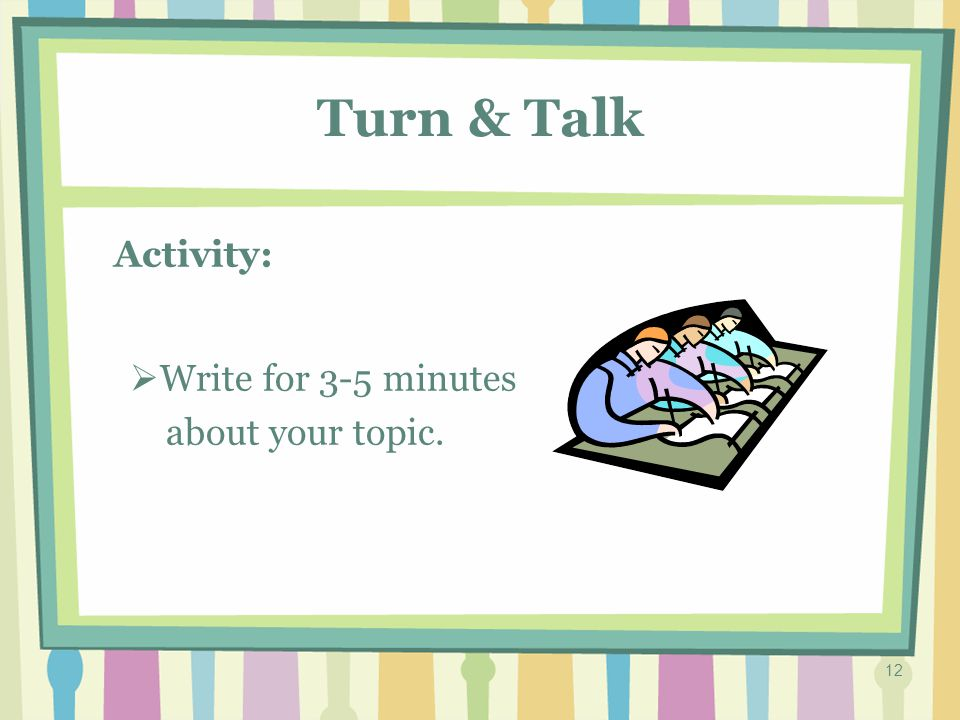 11 Turn & Talk Activity: TTurn and talk to a partner about your topic.