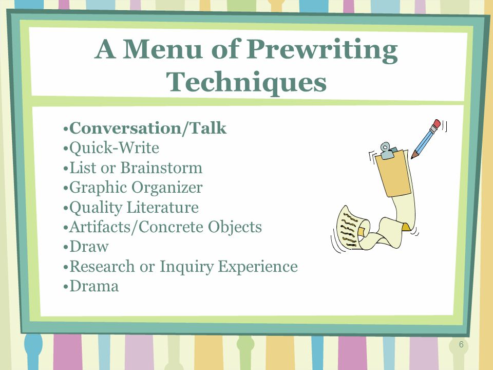 5 A Menu of Prewriting Techniques Conversation/Talk Quick-Write List or Brainstorm Graphic Organizer Quality Literature Artifacts/Concrete Objects Draw Research or Inquiry Experience Drama