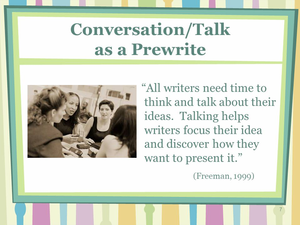 7 Conversation/Talk as a Prewrite All writers need time to think and talk about their ideas.