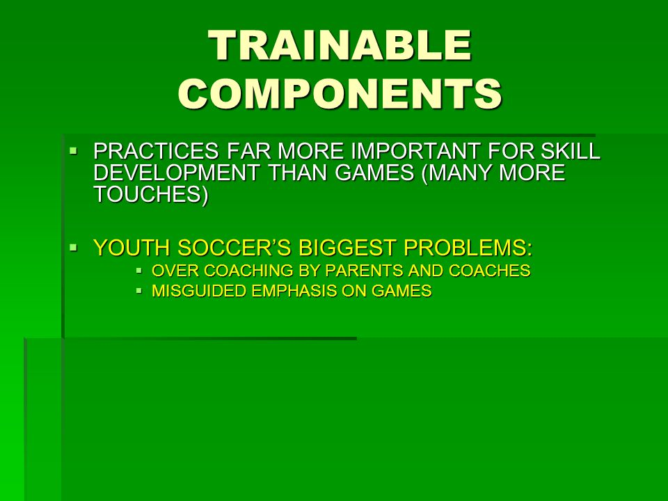 TRAINABLE COMPONENTS  PRACTICES FAR MORE IMPORTANT FOR SKILL DEVELOPMENT THAN GAMES (MANY MORE TOUCHES)  YOUTH SOCCER'S BIGGEST PROBLEMS:  OVER COACHING BY PARENTS AND COACHES  MISGUIDED EMPHASIS ON GAMES