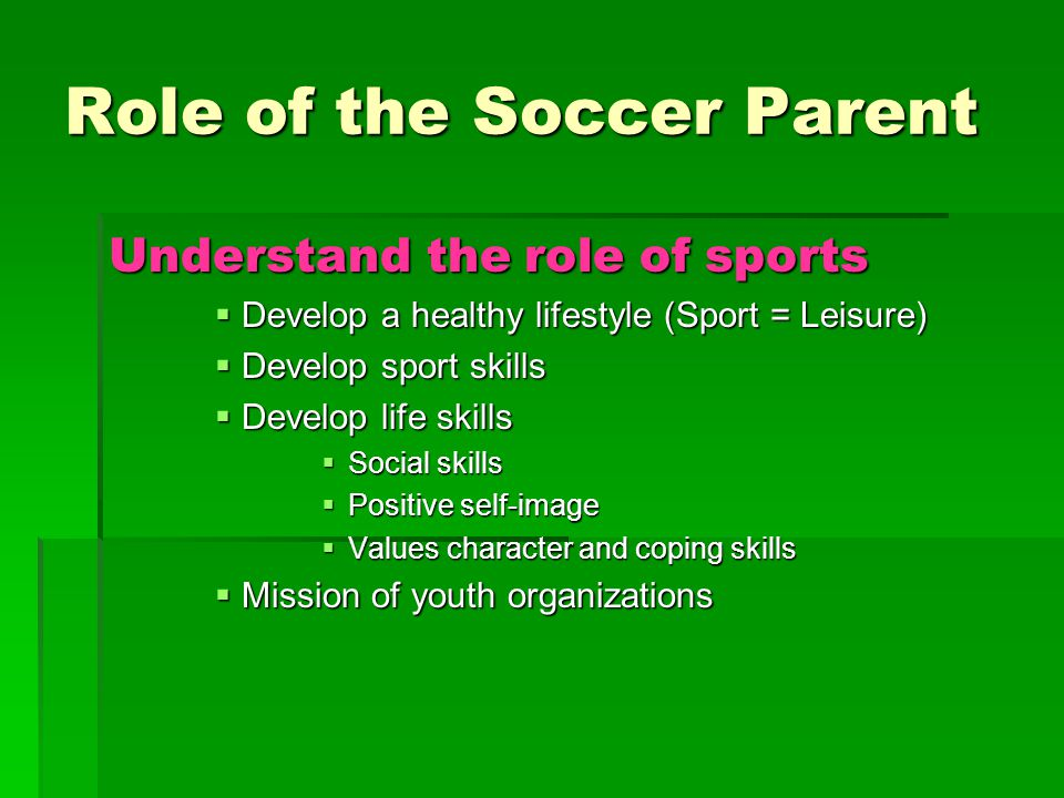 Role of the Soccer Parent Understand the role of sports  Develop a healthy lifestyle (Sport = Leisure)  Develop sport skills  Develop life skills  Social skills  Positive self-image  Values character and coping skills  Mission of youth organizations