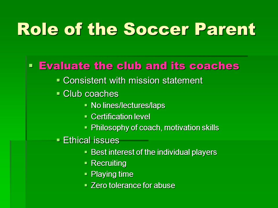 Role of the Soccer Parent  Evaluate the club and its coaches  Consistent with mission statement  Club coaches  No lines/lectures/laps  Certification level  Philosophy of coach, motivation skills  Ethical issues  Best interest of the individual players  Recruiting  Playing time  Zero tolerance for abuse