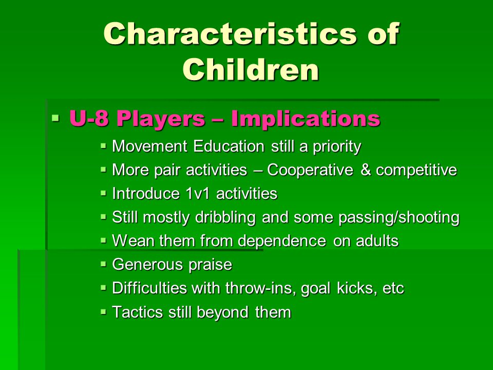 Characteristics of Children  U-8 Players – Implications  Movement Education still a priority  More pair activities – Cooperative & competitive  Introduce 1v1 activities  Still mostly dribbling and some passing/shooting  Wean them from dependence on adults  Generous praise  Difficulties with throw-ins, goal kicks, etc  Tactics still beyond them